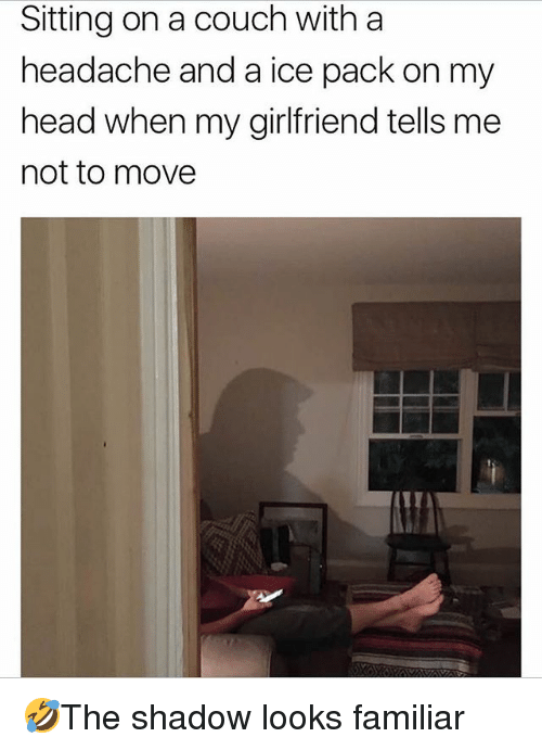 Head, Memes, and Couch: Sitting on a couch with a  headache and a ice pack on my  head when my girlfriend tells me  not to move 🤣The shadow looks familiar
