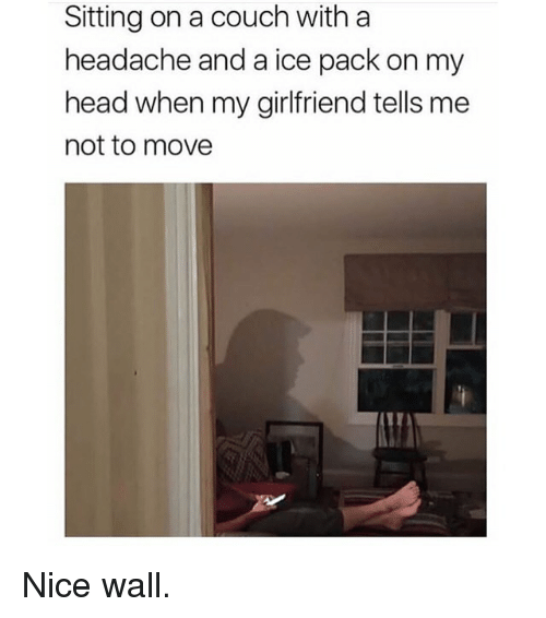 Funny, Head, and Couch: Sitting on a couch with a  headache and a ice pack on my  head when my girlfriend tells me  not to move Nice wall.