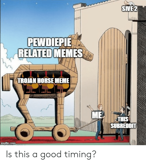 Horse Meme: SIVE2  PEWDIEPIE  RELATED MEMES  TROJAN HORSE MEME  THIS  SUBREDDIT Is this a good timing?