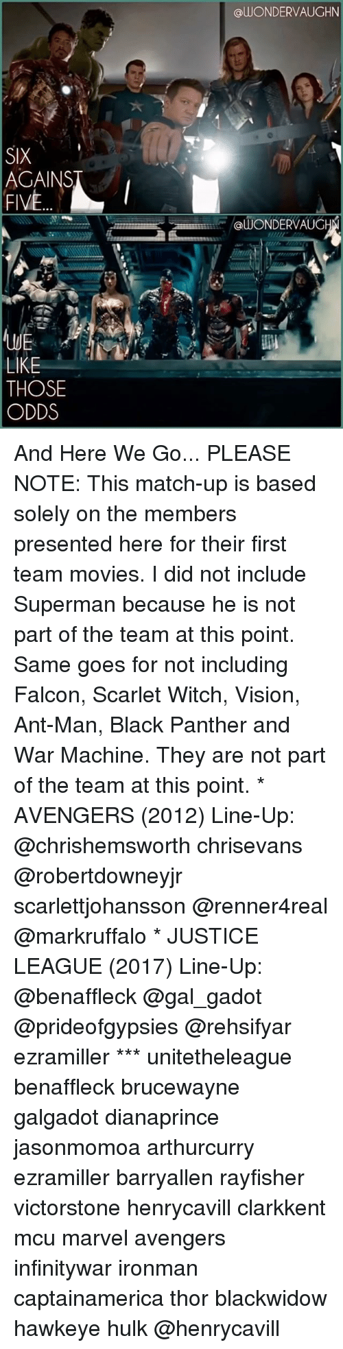 match up: SIX  FIVE  LIKE  THOSE  ODDS  alUONDERVAUGHN  @WONDER VAUG And Here We Go... PLEASE NOTE: This match-up is based solely on the members presented here for their first team movies. I did not include Superman because he is not part of the team at this point. Same goes for not including Falcon, Scarlet Witch, Vision, Ant-Man, Black Panther and War Machine. They are not part of the team at this point. * AVENGERS (2012) Line-Up: @chrishemsworth chrisevans @robertdowneyjr scarlettjohansson @renner4real @markruffalo * JUSTICE LEAGUE (2017) Line-Up: @benaffleck @gal_gadot @prideofgypsies @rehsifyar ezramiller *** unitetheleague benaffleck brucewayne galgadot dianaprince jasonmomoa arthurcurry ezramiller barryallen rayfisher victorstone henrycavill clarkkent mcu marvel avengers infinitywar ironman captainamerica thor blackwidow hawkeye hulk @henrycavill