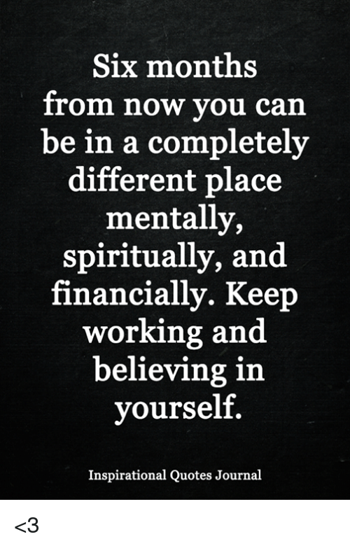 Memes, Quotes, and 🤖: Six months  from now you can  be in a completely  different place  mentally,  spiritually, and  financially. Keep  working and  believing in  yourself.  Inspirational Quotes Journal <3