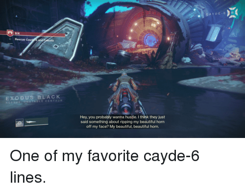 Beautiful, Destiny, and Black: SIX  O Rescue Cayde-6 and Fallsafe  EXODUS BLACK  NESSUS.UNSTABLE CENTAUR  Hey, you probably wanna hustle. I think they just  said something about ripping my beautiful horn  off my face? My beautiful, beautiful horn. One of my favorite cayde-6 lines.