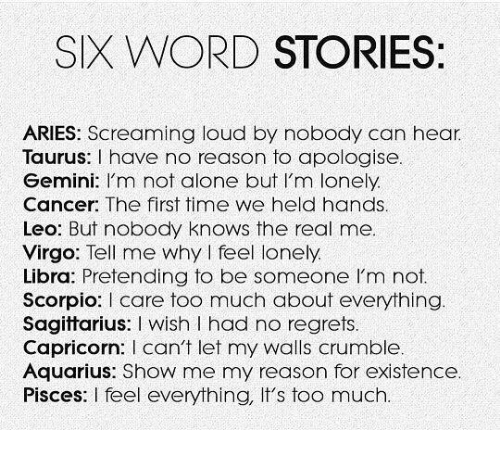 Being Alone, Too Much, and Aquarius: SIX WORD STORIES  ARIES: Screaming loud by nobody can hear  Taurus: I have no reason to apologise  Gemini: I'm not alone but I'm lonely.  Cancer: The first time we held hands  Leo: But nobody knows the real me  Virgo: Tell me why I feel lonely  Libra: Pretending to be someone I'm not.  Scorpio: I care too much about everything  Sagittarius: I wish I had no regrets.  Capricorn: l can牛let my walls crumble  Aquarius: Show me my reason for existence.  Pisces: I feel everything, It's too much.