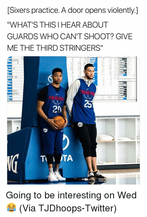 "Sixers: [Sixers practice. A door opens violently.]  ""WHAT'S THIS I HEAR ABOUT  GUARDS WHO CAN'T SHOOT? GIVE  ME THE THIRD STRINGERS""  100  23  20 Going to be interesting on Wed😂 (Via ‪TJDhoops‬-Twitter)"