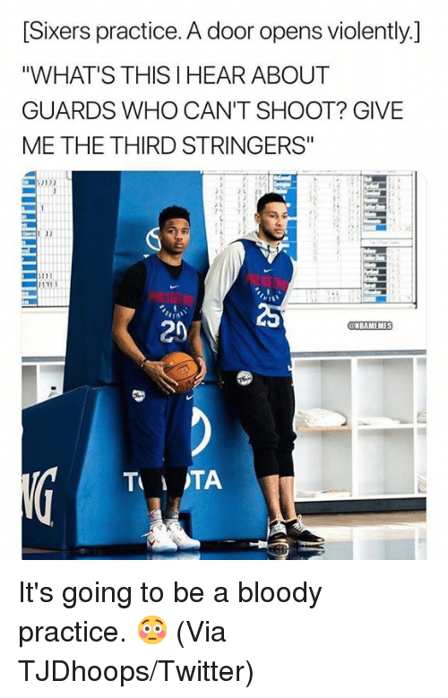 "Sixers: [Sixers practice. A door opens violently.]  ""WHAT'S THIS I HEAR ABOUT  GUARDS WHO CAN'T SHOOT? GIVE  ME THE THIRD STRINGERS""  131  I0  20  NBAMEMES  TTA It's going to be a bloody practice. 😳  (Via ‪TJDhoops‬/Twitter)"