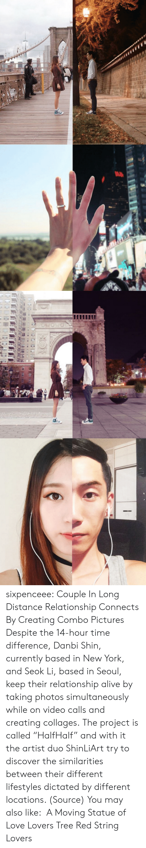 "following: sixpenceee:  Couple In Long Distance Relationship Connects By Creating Combo Pictures Despite the 14-hour time difference, Danbi Shin, currently based in New York, and Seok Li, based in Seoul, keep their relationship alive by taking photos simultaneously while on video calls and creating collages. The project is called ""HalfHalf"" and with it the artist duo ShinLiArt try to discover the similarities between their different lifestyles dictated by different locations. (Source) You may also like:  A Moving Statue of Love Lovers Tree Red String Lovers"