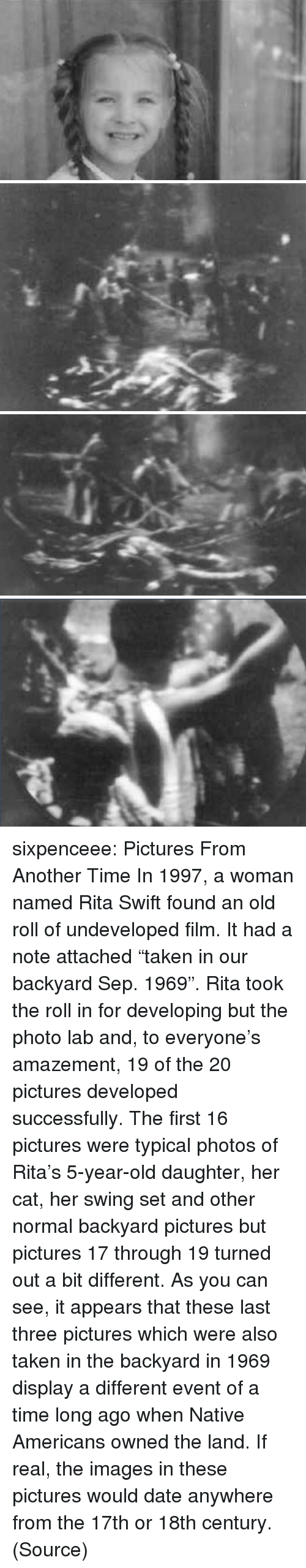 """18Th Century: sixpenceee: Pictures From Another Time In 1997, a woman named Rita Swift found an old roll of undeveloped film. It had a note attached """"taken in our backyard Sep. 1969"""". Rita took the roll in for developing but the photo lab and, to everyone's amazement, 19 of the 20 pictures developed successfully. The first 16 pictures were typical photos of Rita's 5-year-old daughter, her cat, her swing set and other normal backyard pictures but pictures 17 through 19 turned out a bit different. As you can see, it appears that these last three pictures which were also taken in the backyard in 1969 display a different event of a time long ago when Native Americans owned the land. If real, the images in these pictures would date anywhere from the 17th or 18th century. (Source)"""