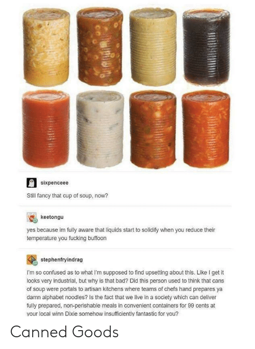 Canned: sixpenceee  Still fancy that cup of soup, now?  keetongu  yes because im fully aware that liquids start to solidify when you reduce their  temperature you fucking buffoon  stephenfryindrag  I'm so confused as to what I'm supposed to find upsetting about this. Like I get it  looks very industrial, but why is that bad? Did this person used to think that cans  of soup were portals to artisan kitchens where teams of chefs hand prepares ya  damn alphabet noodles? Is the fact that we live in a society which can deliver  fully prepared, non-perishable meals in convenient containers for 99 cents at  your local winn Dixie somehow insufficiently fantastic for you? Canned Goods