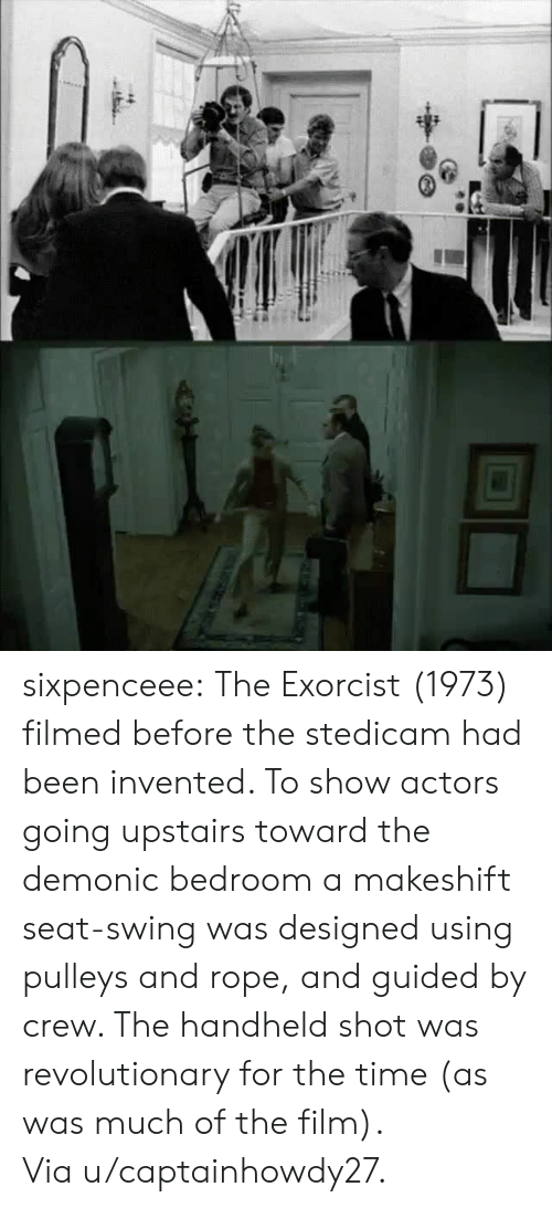exorcist: sixpenceee:  The Exorcist (1973) filmed before the stedicam had been invented. To show actors going upstairs toward the demonic bedroom a makeshift seat-swing was designed using pulleys and rope, and guided by crew. The handheld shot was revolutionary for the time (as was much of the film). Via u/captainhowdy27.