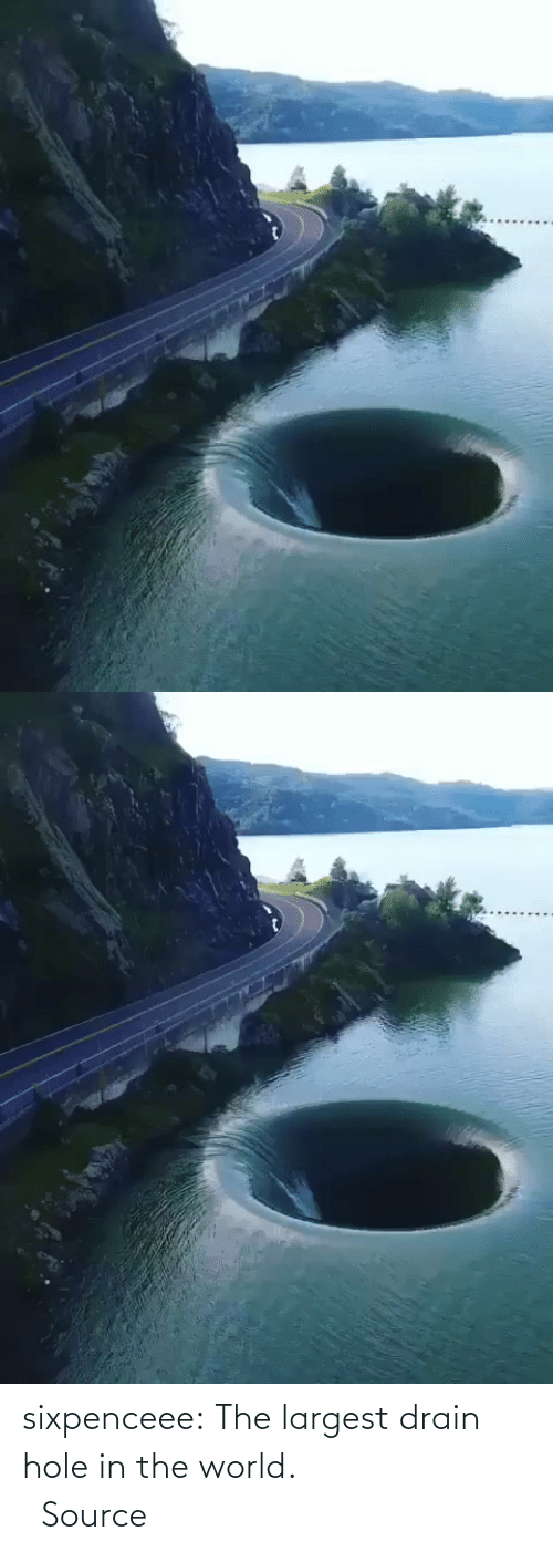 Largest: sixpenceee:   The largest drain hole in the world.                             Source