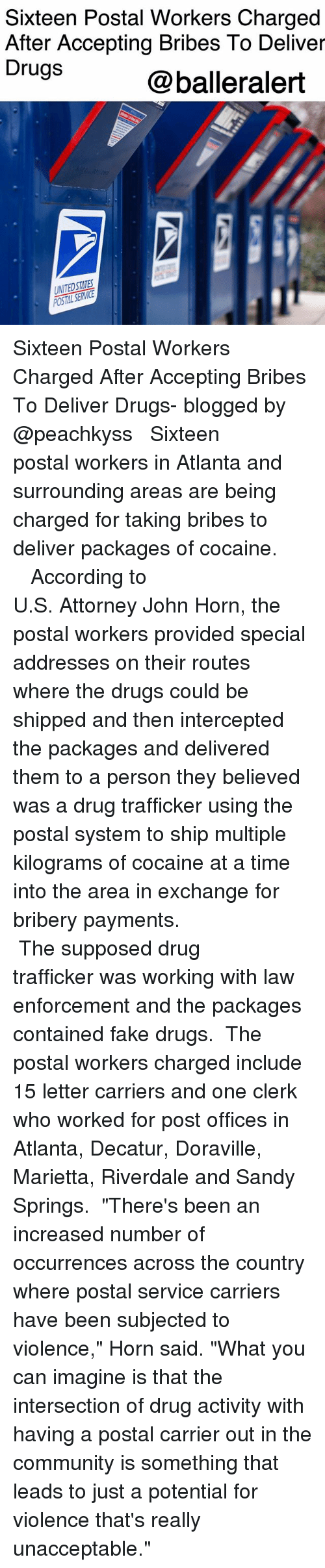 "attorneys: Sixteen Postal Workers Charged  After Accepting Bribes To Deliver  Drugs  @balleralert  UNITEDSTATES Sixteen Postal Workers Charged After Accepting Bribes To Deliver Drugs- blogged by @peachkyss ⠀⠀⠀⠀⠀⠀⠀ ⠀⠀⠀⠀⠀⠀⠀ Sixteen postal workers in Atlanta and surrounding areas are being charged for taking bribes to deliver packages of cocaine. ⠀⠀⠀⠀⠀⠀⠀ ⠀⠀⠀⠀⠀⠀⠀ ⠀⠀⠀⠀⠀⠀⠀ According to U.S. Attorney John Horn, the postal workers provided special addresses on their routes where the drugs could be shipped and then intercepted the packages and delivered them to a person they believed was a drug trafficker using the postal system to ship multiple kilograms of cocaine at a time into the area in exchange for bribery payments. ⠀⠀⠀⠀⠀⠀⠀ ⠀⠀⠀⠀⠀⠀⠀ ⠀⠀⠀⠀⠀⠀⠀ The supposed drug trafficker was working with law enforcement and the packages contained fake drugs. ⠀⠀⠀⠀⠀⠀⠀ The postal workers charged include 15 letter carriers and one clerk who worked for post offices in Atlanta, Decatur, Doraville, Marietta, Riverdale and Sandy Springs. ⠀⠀⠀⠀⠀⠀⠀ ""There's been an increased number of occurrences across the country where postal service carriers have been subjected to violence,"" Horn said. ""What you can imagine is that the intersection of drug activity with having a postal carrier out in the community is something that leads to just a potential for violence that's really unacceptable."""
