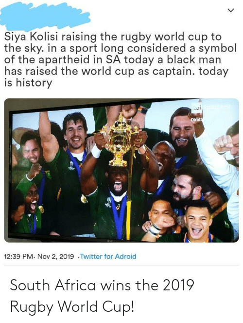 South Africa: Siya Kolisi raising the rugby world cup to  the sky. in a sport long considered a symbol  of the apartheid in SA today a black man  has raised the world cup as captain. today  is history  Dirett  12:39 PM. Nov 2, 2019 .Twitter for Adroid South Africa wins the 2019 Rugby World Cup!