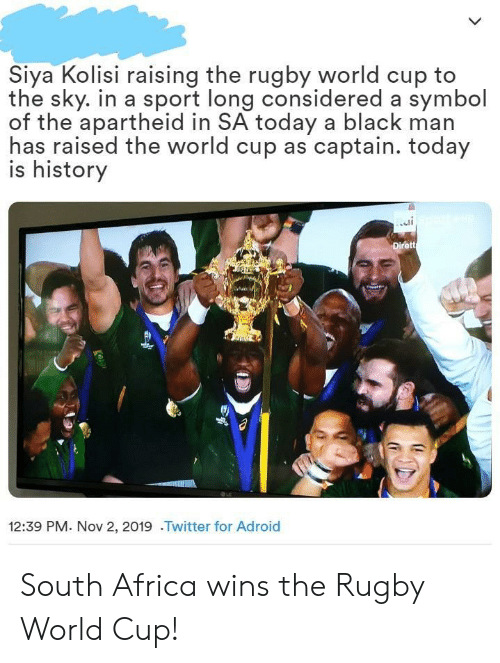 South Africa: Siya Kolisi raising the rugby world cup to  the sky. in a sport long considered a symbol  of the apartheid in SA today a black man  has raised the world cup as captain. today  is history  Dirett  12:39 PM. Nov 2, 2019 .Twitter for Adroid South Africa wins the Rugby World Cup!