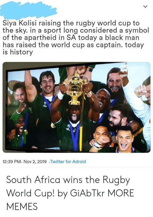 symbol: Siya Kolisi raising the rugby world cup to  the sky. in a sport long considered a symbol  of the apartheid in SA today a black man  has raised the world cup as captain. today  is history  Dirett  12:39 PM. Nov 2, 2019 .Twitter for Adroid South Africa wins the Rugby World Cup! by GiAbTkr MORE MEMES