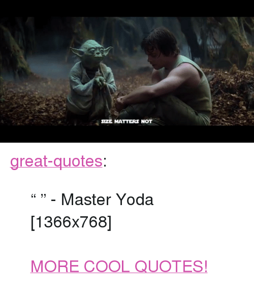 """master yoda: SIZE MATTERS NOT <p><a href=""""http://great-quotes.tumblr.com/post/153836541457/master-yoda-1366x768-more-cool-quotes"""" class=""""tumblr_blog"""">great-quotes</a>:</p>  <blockquote><p>"""" """" - Master Yoda [1366x768]<br/><br/><a href=""""http://cool-quotes.net/"""">MORE COOL QUOTES!</a></p></blockquote>"""