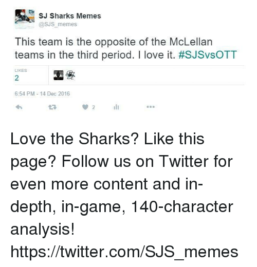 shark meme: SJ Sharks Memes  @SJS memes  This team is the opposite of the McLellan  teams in the third period. I love it. #SJSvsOTT  LIKES  6:54 PM 14 Dec 2016 Love the Sharks? Like this page? Follow us on Twitter for even more content and in-depth, in-game, 140-character analysis! https://twitter.com/SJS_memes