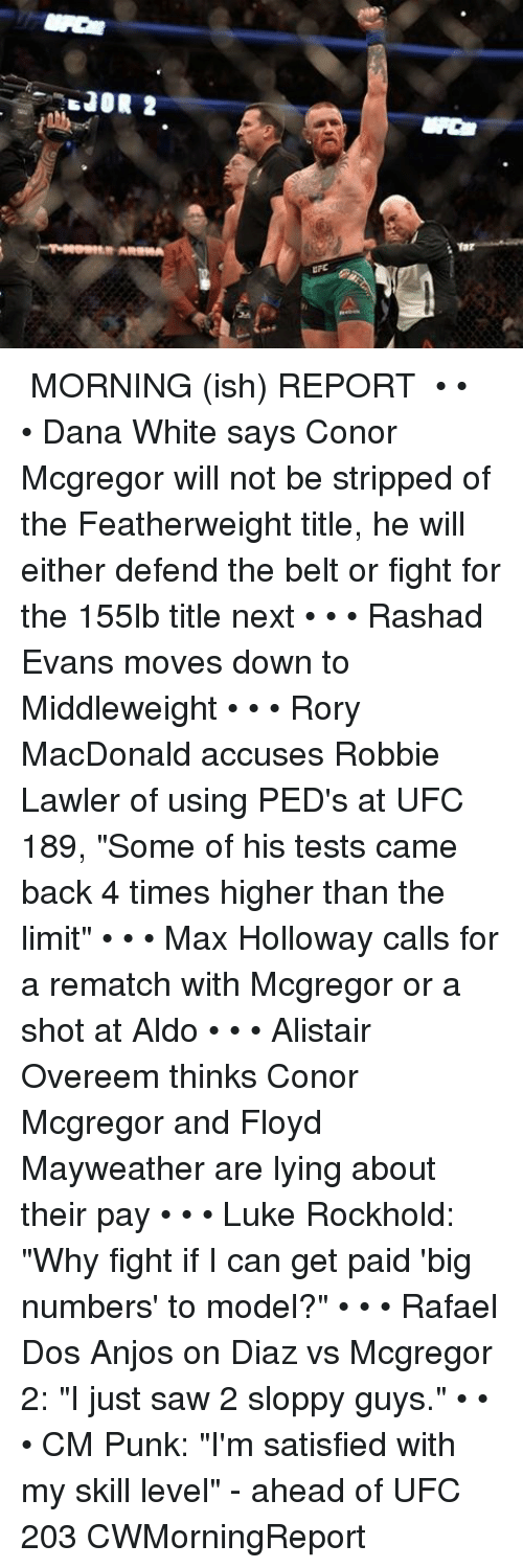 "rashad evans: 'sJOR 2  AREMA ● MORNING (ish) REPORT ● • • • Dana White says Conor Mcgregor will not be stripped of the Featherweight title, he will either defend the belt or fight for the 155lb title next • • • Rashad Evans moves down to Middleweight • • • Rory MacDonald accuses Robbie Lawler of using PED's at UFC 189, ""Some of his tests came back 4 times higher than the limit"" • • • Max Holloway calls for a rematch with Mcgregor or a shot at Aldo • • • Alistair Overeem thinks Conor Mcgregor and Floyd Mayweather are lying about their pay • • • Luke Rockhold: ""Why fight if I can get paid 'big numbers' to model?"" • • • Rafael Dos Anjos on Diaz vs Mcgregor 2: ""I just saw 2 sloppy guys."" • • • CM Punk: ""I'm satisfied with my skill level"" - ahead of UFC 203 CWMorningReport"