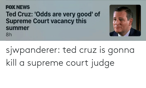 Supreme: sjwpanderer:  ted cruz is gonna kill a supreme court judge