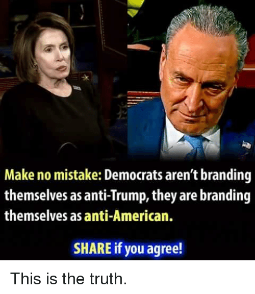 Anti Trump: sk  Make no mistake: Democrats aren't branding  themselves as anti-Trump, they are branding  themselves as anti-American.  SHARE if you agree! This is the truth.