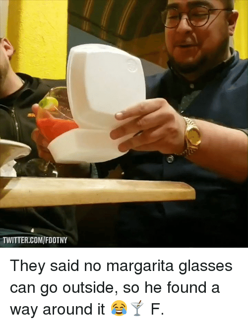 margarita: Sk  TWITTER.COM/FDOTNY They said no margarita glasses can go outside, so he found a way around it 😂🍸  F.