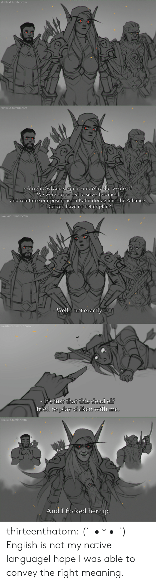 spit: skailaid.tumblr.com   skailaid.tumblr.com  Alright, Sylvanas, spit it out. Why did we do it?  We were supposed to seize Teldrassil  and reinforce our positions on Kalimdor against the Alliance.  Did you have no better plan?   skailaid.tumblr.com  - Well.. not exactly.   skailaid.tumblr.com  - It's just that this dead elf  tried to play chiken with me.   skailaid.tumblr.com  And I fucked her up. thirteenthatom:    (´。• ᵕ •。`)   English is not my native languageI hope I was able to convey the right meaning.