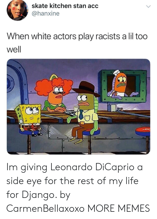 side-eye: skate kitchen stan acc  @@hanxine  When white actors play racists a lil too  well Im giving Leonardo DiCaprio a side eye for the rest of my life for Django. by CarmenBellaxoxo MORE MEMES