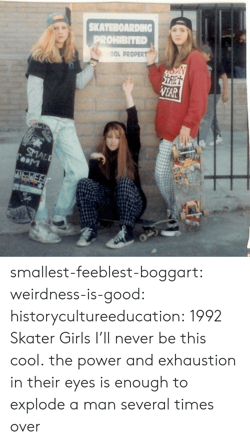 explode: SKATEBOARDING  PROHIBITED  OOL PROPERT  STRET  VEAR  SMALL  TooM  WbWE smallest-feeblest-boggart: weirdness-is-good:  historycultureeducation: 1992 Skater Girls  I'll never be this cool.   the power and exhaustion in their eyes is enough to explode a man several times over