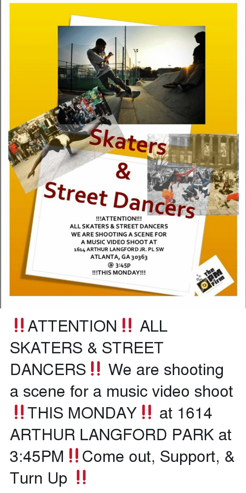 Arthur, Memes, and Music: skaters  Street Dancers  ALL SKATERS & STREET DANCERS  WE ARE SHOOTING A SCENE FOR  A MUSIC VIDEO SHOOT AT  1614 ARTHUR LANGFORD JR. PLSW  ATLANTA, GA 30363  3:45p  !!!THIS MONDAY!!!  Fima ‼️ATTENTION‼️ ALL SKATERS & STREET DANCERS‼️ We are shooting a scene for a music video shoot ‼️THIS MONDAY‼️ at 1614 ARTHUR LANGFORD PARK at 3:45PM‼️Come out, Support, & Turn Up ‼️