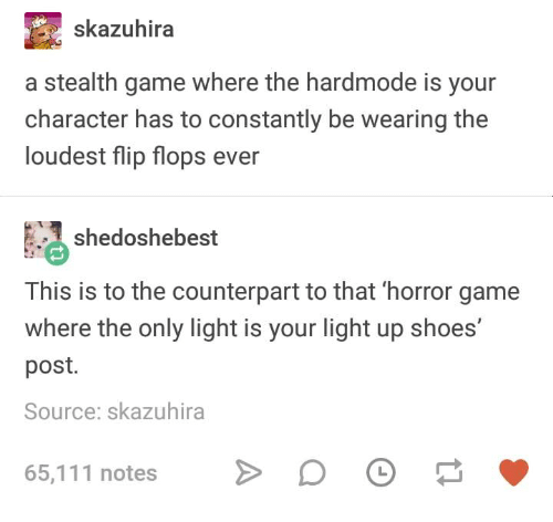 counterpart: skazuhira  a stealth game where the hardmode is your  character has to constantly be wearing the  loudest flip flops ever  shedoshebest  This is to the counterpart to that 'horror game  where the only light is your light up shoes  post.  Source: skazuhira  65,111 notesD