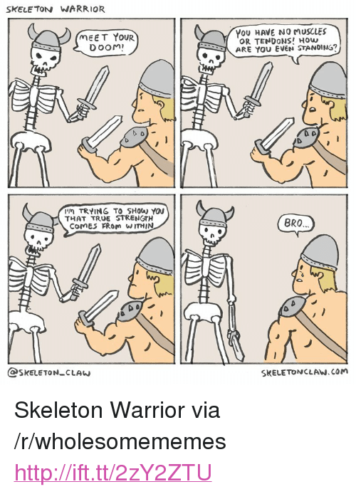 "no-muscles: SKELE TON WARRIOR  MEET YOUR  DOOM  YoU HAVE NO MUSCLES  OR TENDONS! How  ARE YOU EVEN STANDING?  'M TRYING TO SHOW YOU  THAT TRUE STRENGTH  COMES FRom W ITHIN  BRO  つ.  @SKELETON CLAw  SKELETONCLAW.COM <p>Skeleton Warrior via /r/wholesomememes <a href=""http://ift.tt/2zY2ZTU"">http://ift.tt/2zY2ZTU</a></p>"
