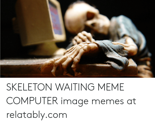 Relatably: SKELETON WAITING MEME COMPUTER image memes at relatably.com