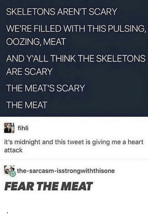 Sarcasm: SKELETONS AREN'T SCARY  WE'RE FILLED WITH THIS PULSING,  OOZING, MEAT  AND Y'ALL THINK THE SKELETONS  ARE SCARY  THE MEAT'S SCARY  THE MEAT  fihli  it's midnight and this tweet is giving me a heart  attack  the-sarcasm-isstrongwiththisone  FEAR THE MEAT .