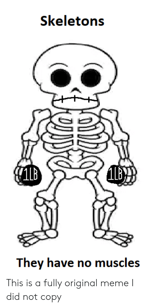 no-muscles: Skeletons  They have no muscles This is a fully original meme I did not copy