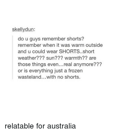 wasteland: skellydun:  do u guys remember shorts?  remember when it was warm outside  and u could wear SHORTS..short  weather??? sun??? warmth?? are  those things even...real anymore???  or is everything just a frozen  wasteland...with no shorts. relatable for australia