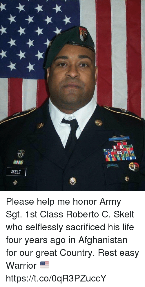Life, Memes, and Army: SKELT Please help me honor Army Sgt. 1st Class Roberto C. Skelt who selflessly sacrificed his life four years ago in Afghanistan for our great Country. Rest easy Warrior 🇺🇸 https://t.co/0qR3PZuccY