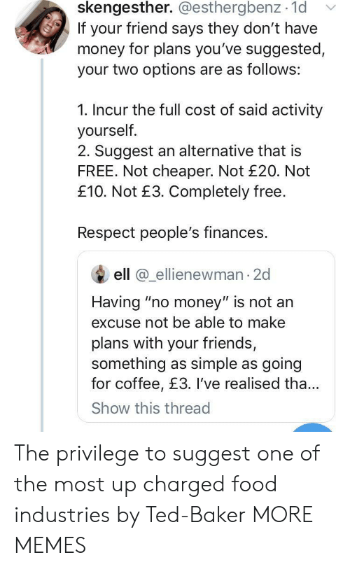 """cheaper: skengesther. @esthergbenz 1d  If your friend says they don't have  money for plans you've suggested,  your two options are as follows:  1. Incur the full cost of said activity  yourself.  2. Suggest an alternative that is  FREE. Not cheaper. Not £20. Not  £10. Not £3. Completely free.  Respect people's finances.  ell @ellienewman 2d  Having """"no money"""" is not an  excuse not be able to make  plans with your friends,  something as simple as going  for coffee, £3. I've realised tha...  Show this thread The privilege to suggest one of the most up charged food industries by Ted-Baker MORE MEMES"""
