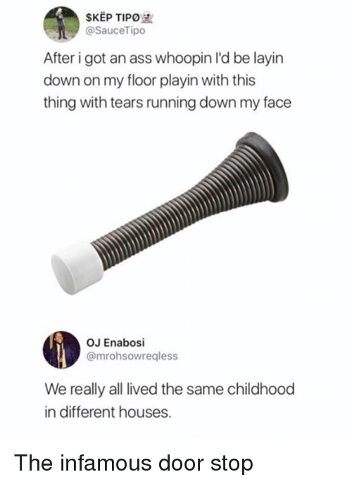 Whoopin: SKEP TIPO  @SauceTipo  After i got an ass whoopin l'd be layin  down on my floor playin with this  thing with tears running down my face  OJ Enabosi  @mrohsowreqless  We really all lived the same childhood  in different houses. The infamous door stop