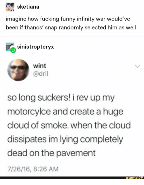 dril: sketiana  imagine how fucking funny infinity war would've  been if thanos' snap randomly selected him as well  sinistropteryx  wint  @dril  so long suckers! i rev up my  motorcylce and create a huge  cloud of smoke. when the cloud  dissipates im lying completely  dead on the pavement  7/26/16, 8:26 AM