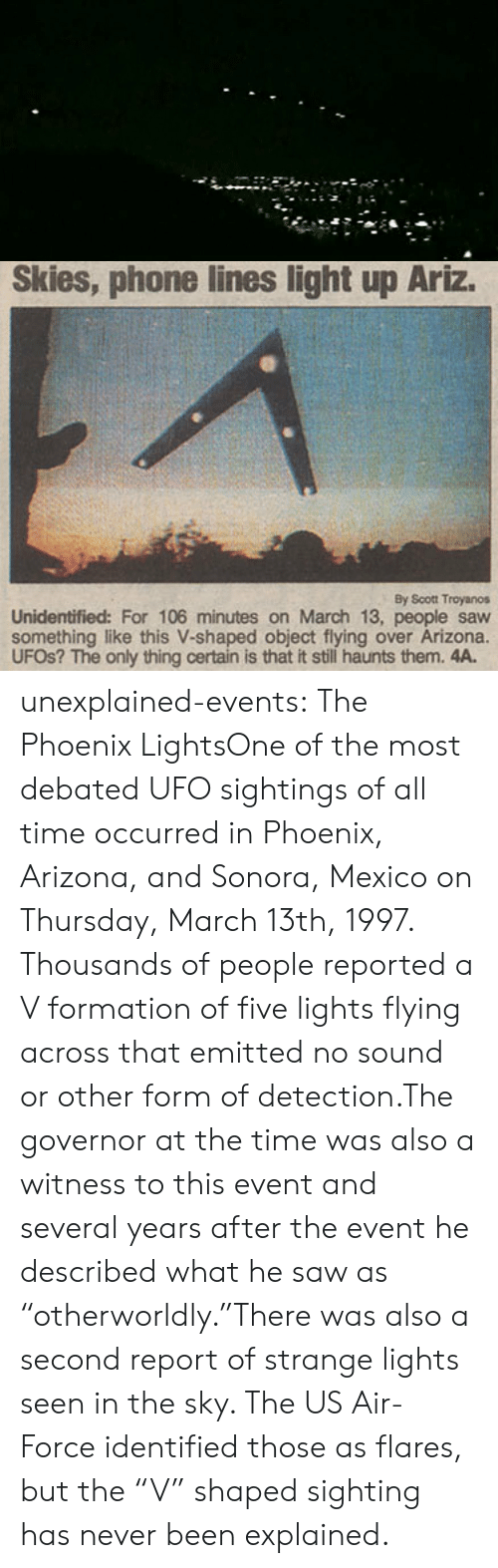 "Arizona: Skies, phone lines light up Ariz.  By Scott Troyanos  Unidentified: For 106 minutes on March 13, people saw  something like this V-shaped object flying over Arizona.  UFOS? The only thing certain is that it still haunts them. 4A. unexplained-events:  The Phoenix LightsOne of the most debated UFO sightings of all time occurred in Phoenix, Arizona, and Sonora, Mexico on Thursday, March 13th, 1997. Thousands of people reported a V formation of five lights flying across that emitted no sound or other form of detection.The governor at the time was also a witness to this event and several years after the event he described what he saw as   ""otherworldly.""There was also a second report of strange lights seen in the sky. The US Air-Force identified those as flares, but the ""V"" shaped sighting has never been explained."