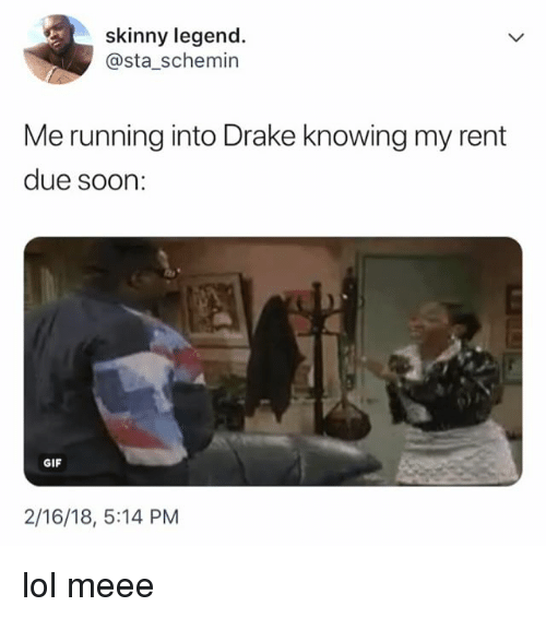 Drake, Gif, and Lol: skinny legend.  @sta_schemin  Me running into Drake knowing my rent  due soon:  GIF  2/16/18, 5:14 PM lol meee