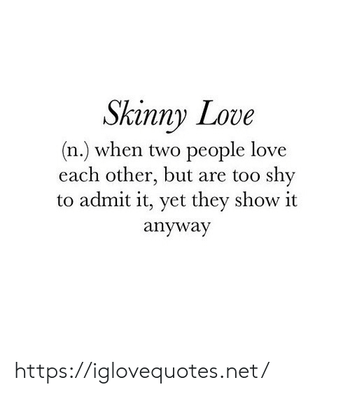 admit it: Skinny Love  (n.) when two people love  each other, but are too shy  to admit it, yet they show it  anyway https://iglovequotes.net/