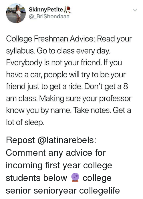 Advice, College, and Memes: SkinnyPetite  @BriShondaaa  College Freshman Advice: Read your  syllabus. Go to class every day.  Everybody is not your friend. If you  have a car, people will try to be your  friend just to get a ride. Don't get a 8  am class. Making sure your professor  know you by name. Take notes. Get a  lot of sleep. Repost @latinarebels: Comment any advice for incoming first year college students below 🔮 college senior senioryear collegelife