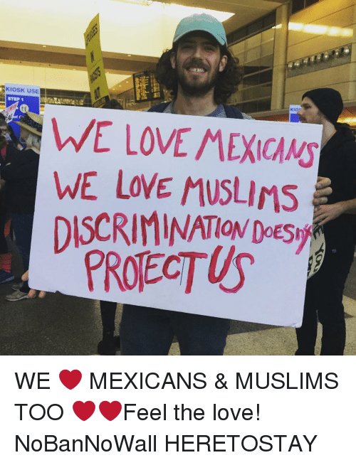 Discriminize: SKIOSKUSE  STEP 1  KIOr  WE LOVE MEXICANS  WE LOVE MUSLIMS  DISCRIMINATION Doestyr WE ❤️ MEXICANS & MUSLIMS TOO ❤️❤️Feel the love! NoBanNoWall HERETOSTAY
