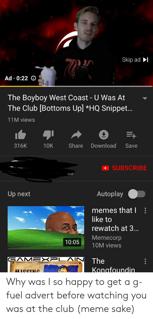 Club Meme: Skip adI  Ad 0:22 o  The Boyboy West Coast - U Was At  The Club [Bottoms Up] *HQ Snippet..  11M views  316K  10KShareDownload Save  SUBSCRIBE  Up next  Autoplay .  memes that I  like to  rewatch at 3..  Memecorp  10M views  10:05  The  Konafoundin Why was I so happy to get a g-fuel advert before watching you was at the club (meme sake)