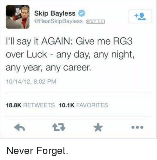 RG3: Skip Bayless  @Real SkipBayless  ONFLMEMEZ  I'll say it AGAIN: Give me RG3  over Luck any day, any night,  any year, any career.  10/14/12, 8:02 PM  18.8K  RETWEETS 10.1K  FAVORITES Never Forget.
