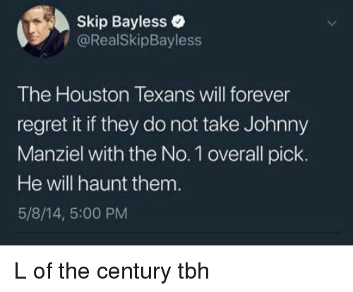Johnny Manziel: Skip Bayless  /@RealSkipBayless  The Houston Texans will forever  regret it if they do not take Johnny  Manziel with the No. 1 overall pick.  He will haunt them  5/8/14, 5:00 PM L of the century tbh