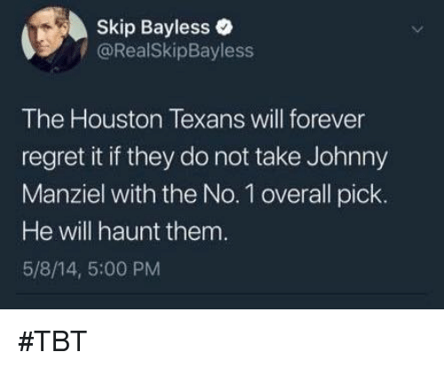 Johnny Manziel: Skip Bayless  /@RealSkipBayless  The Houston Texans will forever  regret it if they do not take Johnny  Manziel with the No. 1 overall pick.  He will haunt them  5/8/14, 5:00 PM #TBT