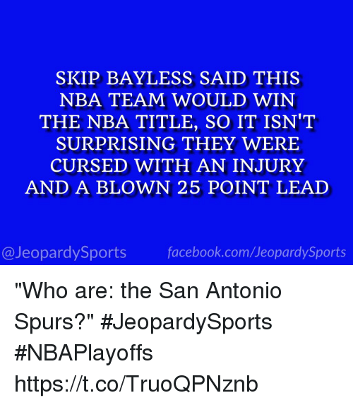 """San Antonio Spurs: SKIP BAYLESS SAID THIS  NBA TEAM WOULD WIN  THE NBA TITLE, SO IT ISN'T  SURPRISING THEY WERE  CURSED WITH AN INJURY  AND A BLOWN 25 POINT LEAD  @Jeopardy Sports  Sports """"Who are: the San Antonio Spurs?"""" #JeopardySports #NBAPlayoffs https://t.co/TruoQPNznb"""