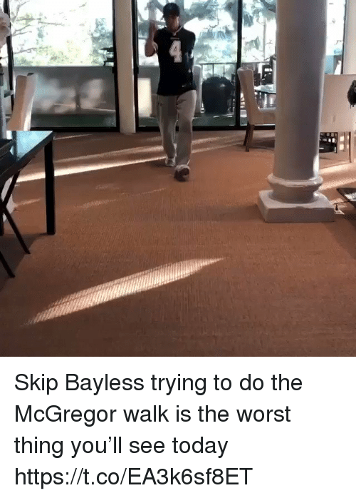 mcgregor: Skip Bayless trying to do the McGregor walk is the worst thing you'll see today https://t.co/EA3k6sf8ET