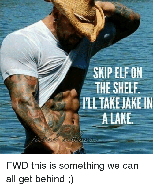 Elf, Elf on the Shelf, and Forwardsfromgrandma: SKIP ELF ON  THE SHELF  ILL TAKE JAKE IN  ALAKE. FWD this is something we can all get behind ;)
